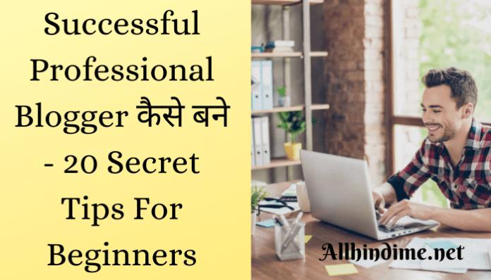 20 secret tips hindi : successful professional blogger कैसे बने ? तथा सक्सेसफुल प्रोफेशनल ब्लॉगर्स बनने के लिए क्या important है ? पूरी जानकारी step by step full guide हिंदी में